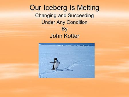 Our Iceberg Is Melting Changing and Succeeding Under Any Condition By John Kotter.