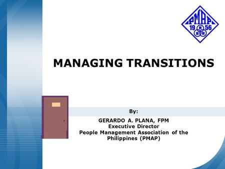 Confidential and Proprietary MANAGING TRANSITIONS By: GERARDO A. PLANA, FPM Executive Director People Management Association of the Philippines (PMAP)