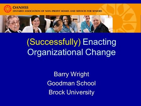 (Successfully) Enacting Organizational Change Barry Wright Goodman School Brock University.