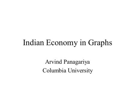 Indian Economy in Graphs Arvind Panagariya Columbia University.
