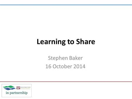 Learning to Share Stephen Baker 16 October 2014. By sharing we can… Build something bigger better more resilient.