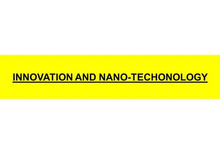 INNOVATION AND NANO-TECHONOLOGY. RESISTING CHANGE  Good idea, but lets's first finish the task at hand.  Good, but why don't you come up with sufficient.