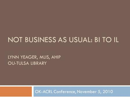 NOT BUSINESS AS USUAL: BI TO IL LYNN YEAGER, MLIS, AHIP OU-TULSA LIBRARY OK-ACRL Conference, November 5, 2010.