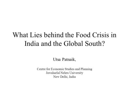 What Lies behind the Food Crisis in India and the Global South? Utsa Patnaik, Centre for Economic Studies and Planning Jawaharlal Nehru University New.