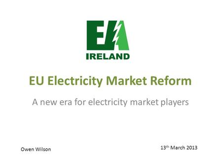 EU Electricity Market Reform A new era for electricity market players 13 th March 2013 Owen Wilson.
