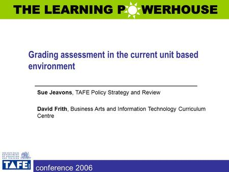 Grading assessment in the current unit based environment Sue Jeavons, TAFE Policy Strategy and Review David Frith, Business Arts and Information Technology.