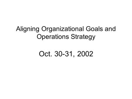 Aligning Organizational Goals and Operations Strategy Oct. 30-31, 2002.