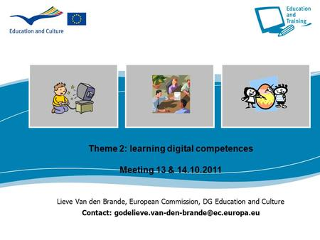 Theme 2: learning digital competences Meeting 13 & 14.10.2011 Lieve Van den Brande, European Commission, DG Education and Culture Contact: