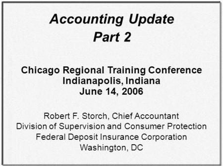 Accounting Update Part 2 Chicago Regional Training Conference Indianapolis, Indiana June 14, 2006 Robert F. Storch, Chief Accountant Division of Supervision.
