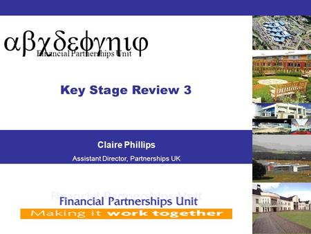 Abcdefghij Financial Partnerships Unit Key Stage Review 3 Claire Phillips Assistant Director, Partnerships UK.