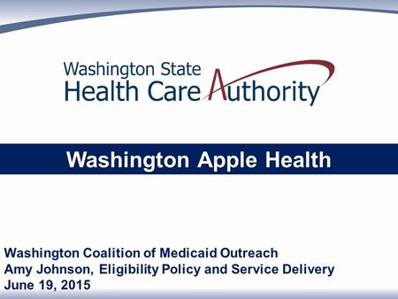 Washington Apple Health Washington Coalition of Medicaid Outreach Amy Johnson, Eligibility Policy and Service Delivery June 19, 2015.
