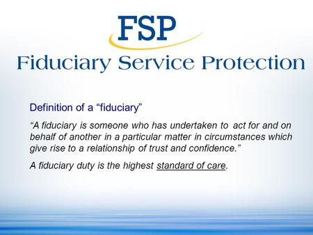 "Definition of a ""fiduciary"" ""A fiduciary is someone who has undertaken to act for and on behalf of another in a particular matter in circumstances which."