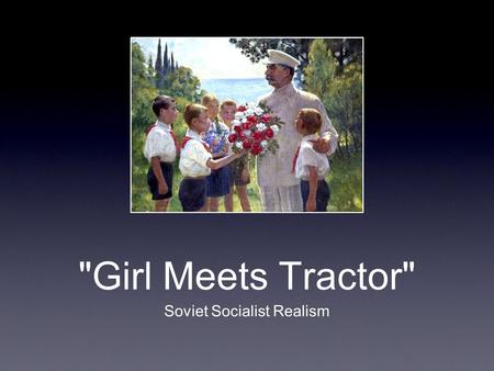 Girl Meets Tractor Soviet Socialist Realism. Proletkult Early Soviet Union, post- Revolution, had a somewhat more lenient view of art than later. Allowed.