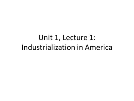 Unit 1, Lecture 1: Industrialization in America. Age of Progress Many new inventions are produced at once. – Light bulb, steam engine for trains, tractor.