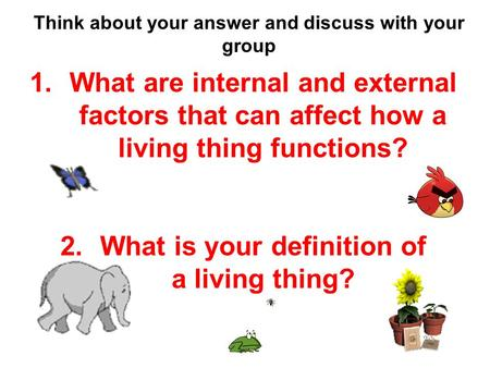 Think about your answer and discuss with your group 1.What are internal and external factors that can affect how a living thing functions? 2.What is your.