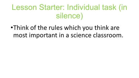 Lesson Starter: Individual task (in silence) Think of the rules which you think are most important in a science classroom.