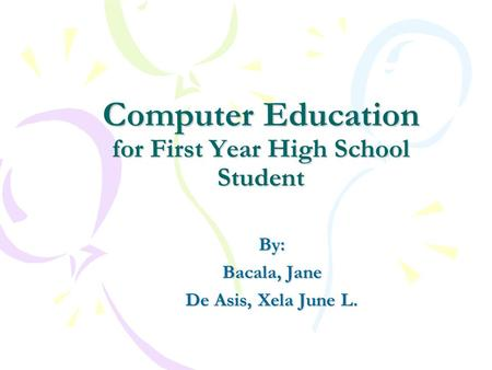 Computer Education for First Year High School Student By: Bacala, Jane De Asis, Xela June L.