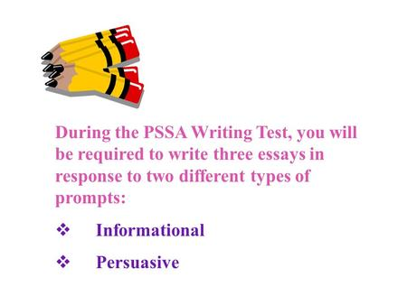 During the PSSA Writing Test, you will be required to write three essays in response to two different types of prompts:  Informational  Persuasive.