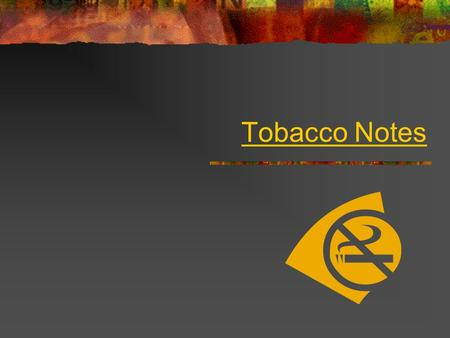 Tobacco Notes. Tobacco Nicotine  A plant whose leaves can be dried and mixed with chemicals to make products such as cigarettes, smokeless tobacco, and.