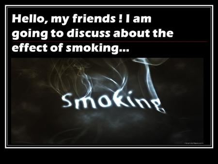 Hello, my friends ! I am going to discuss about the effect of smoking…