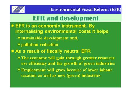Environmental Fiscal Reform (EFR) EFR and development  EFR is an economic instrument. By internalising environmental costs it helps  sustainable development.
