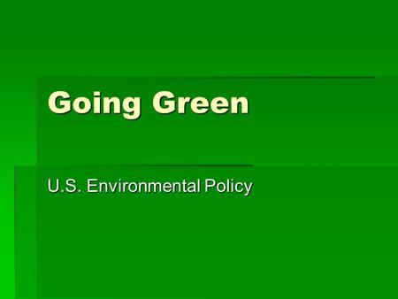 "Going Green U.S. Environmental Policy. "" So we have a choice to make. We can remain one of the world's leading exporters of foreign oil, or we can make."