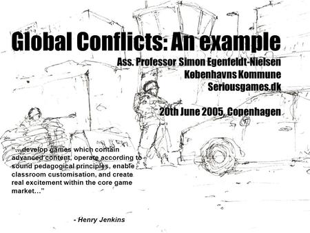 "Global Conflicts: An example Ass. Professor Simon Egenfeldt-Nielsen Københavns Kommune Seriousgames.dk 20th June 2005, Copenhagen ""…develop games which."