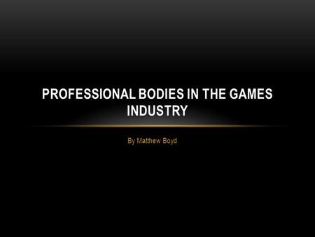 By Matthew Boyd PROFESSIONAL BODIES IN THE GAMES INDUSTRY.