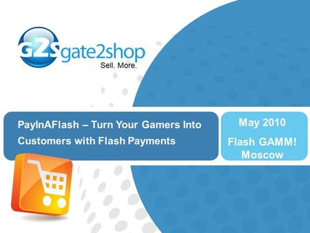 Sell. More. PayInAFlash – Turn Your Gamers Into Customers with Flash Payments May 2010 Flash GAMM! Moscow.