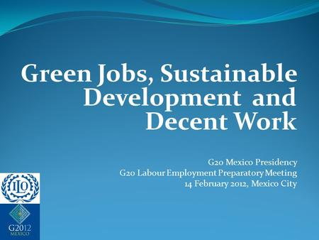 Green Jobs, Sustainable Development and Decent Work G20 Mexico Presidency G20 Labour Employment Preparatory Meeting 14 February 2012, Mexico City.