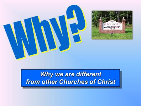 Why we are different from other Churches of Christ Why we are different from other Churches of Christ.