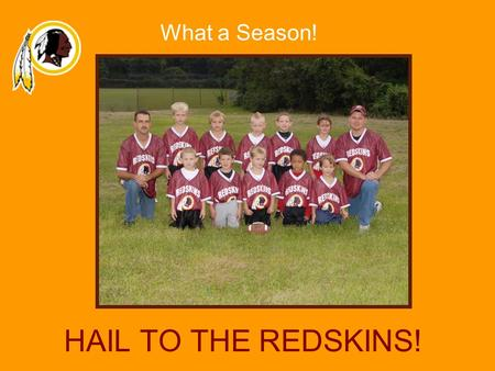 HAIL TO THE REDSKINS! What a Season!. Hail to the REDSKINS!! Game Schedule Week 1–Sept. 16, 9:00am, Field #1 WIN REDSKINS vs. Chiefs Week 2–Sept. 23,