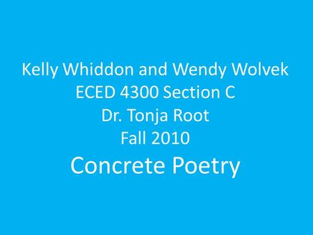 Kelly Whiddon and Wendy Wolvek ECED 4300 Section C Dr. Tonja Root Fall 2010 Concrete Poetry.