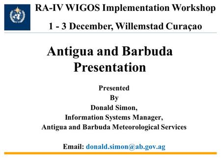 Presented By Donald Simon, Information Systems Manager, Antigua and Barbuda Meteorological Services   RA-IV WIGOS Implementation.