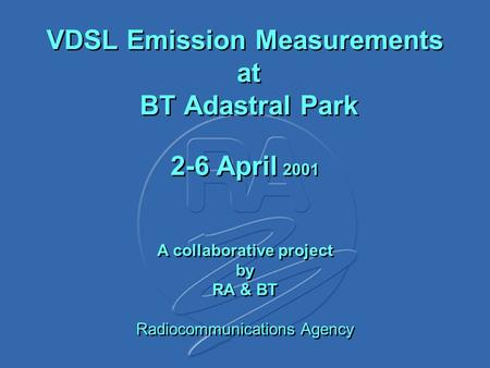 VDSL Emission Measurements at BT Adastral Park 2-6 April 2001 A collaborative project by RA & BT Radiocommunications Agency.