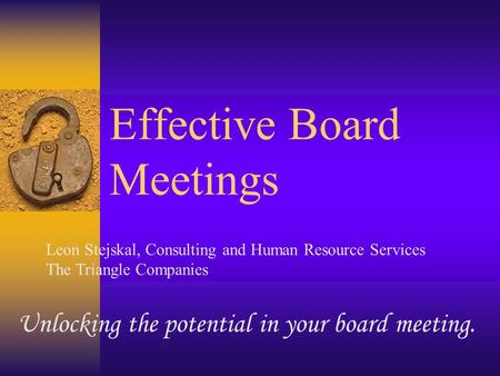 Effective Board Meetings Unlocking the potential in your board meeting. Leon Stejskal, Consulting and Human Resource Services The Triangle Companies.