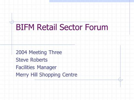 BIFM Retail Sector Forum 2004 Meeting Three Steve Roberts Facilities Manager Merry Hill Shopping Centre.
