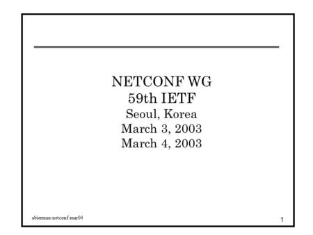 Abierman-netconf-mar04 1 NETCONF WG 59th IETF Seoul, Korea March 3, 2003 March 4, 2003.