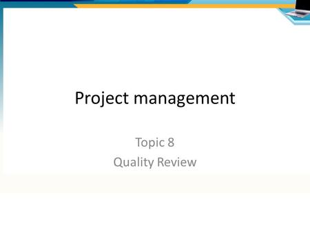 Project management Topic 8 Quality Review. Overview of processes Prepare for Quality Review Questions list Meeting Agenda Review Meeting Sign-off Product.