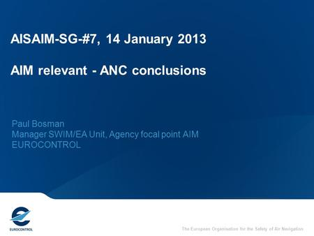 The European Organisation for the Safety of Air Navigation AISAIM-SG-#7, 14 January 2013 AIM relevant - ANC conclusions Paul Bosman Manager SWIM/EA Unit,