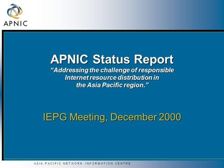 "A S I A P A C I F I C N E T W O R K I N F O R M A T I O N C E N T R E APNIC Status Report ""Addressing the challenge of responsible Internet resource distribution."