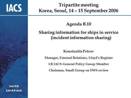 Tripartite meeting Korea, Seoul, 14 – 15 September 2006 Agenda B.10 Sharing information for ships in service (incident information sharing) Konstantin.