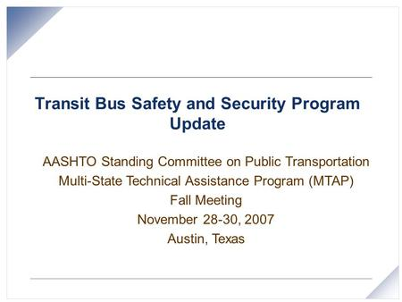 Transit Bus Safety and Security Program Update AASHTO Standing Committee on Public Transportation Multi-State Technical Assistance Program (MTAP) Fall.