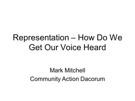 Representation – How Do We Get Our Voice Heard Mark Mitchell Community Action Dacorum.