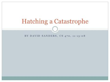 BY DAVID SANDERS, CS 470, 11-13-08 Hatching a Catastrophe.