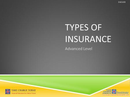 © Take Charge Today – August 2013 – Types of Insurance – Slide 1 Funded by a grant from Take Charge America, Inc. to the Norton School of Family and Consumer.