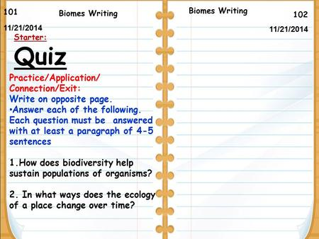 102 Biomes Writing 101 11/21/2014 Starter: Quiz Biomes Writing Practice/Application/ Connection/Exit: Write on opposite page. Answer each of the following.