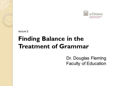 Lecture 3: Finding Balance in the Treatment of Grammar Dr. Douglas Fleming Faculty of Education.