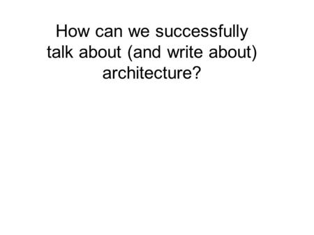 How can we successfully talk about (and write about) architecture?
