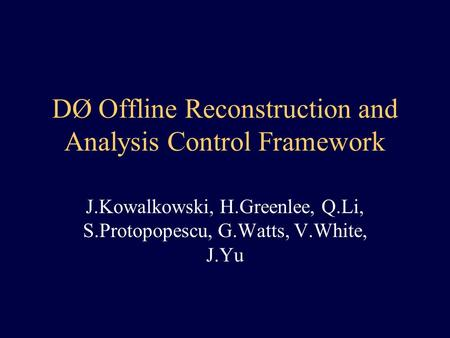 DØ Offline Reconstruction and Analysis Control Framework J.Kowalkowski, H.Greenlee, Q.Li, S.Protopopescu, G.Watts, V.White, J.Yu.